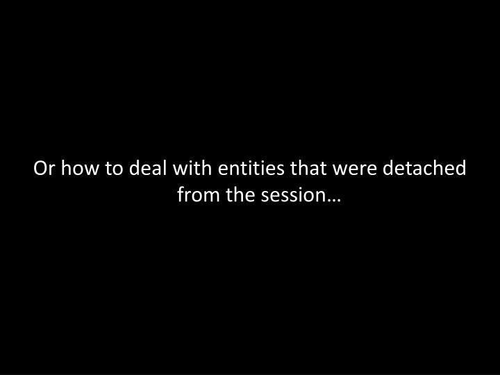 Or how to deal with entities that were detached from the session…