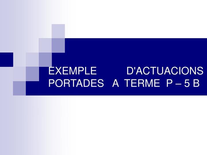 EXEMPLE D'ACTUACIONS PORTADES   A  TERME  P – 5 B