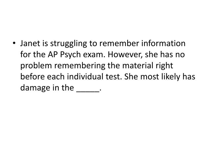 Janet is struggling to remember information for the AP Psych exam. However, she has no problem remembering the material right before each individual test. She most likely has damage in the _____.