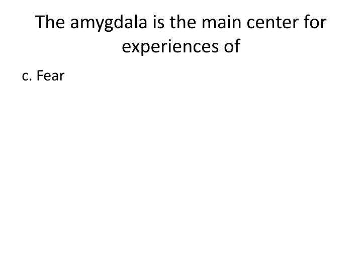 The amygdala is the main center for experiences of
