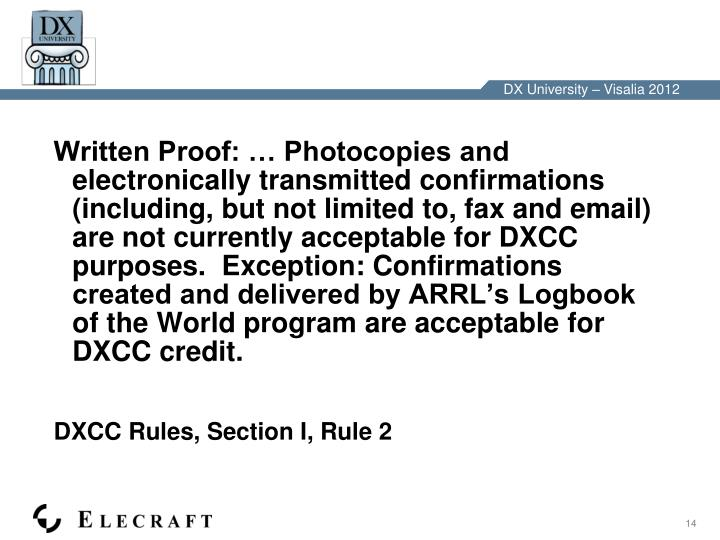 Written Proof: … Photocopies and electronically transmitted confirmations (including, but not limited to, fax and email) are not currently acceptable for DXCC purposes.  Exception: Confirmations created and delivered by ARRL's Logbook of the World program are acceptable for DXCC credit.