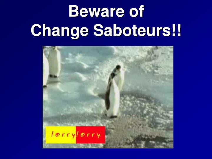 Beware of                  Change Saboteurs!!