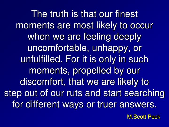 The truth is that our finest        moments are most likely to occur    when we are feeling deeply uncomfortable, unhappy, or            unfulfilled. For it is only in such moments, propelled by our           discomfort, that we are likely to          step out of our ruts and start searching for different ways or truer answers.