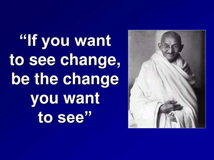 """If you want                        to see change,                                be the change                 you want              to see"""