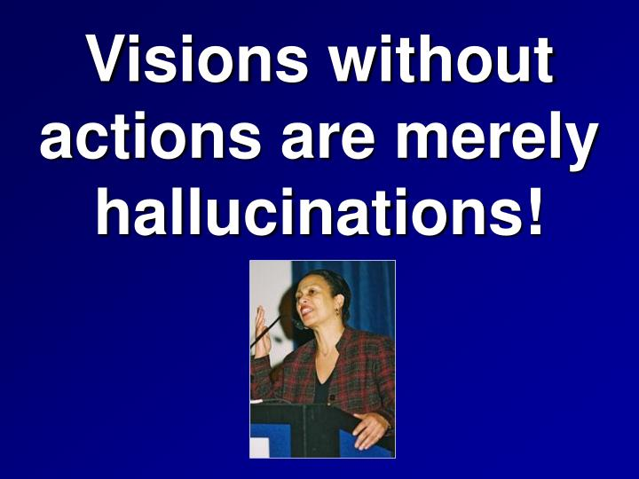 Visions without                  actions are merely hallucinations!