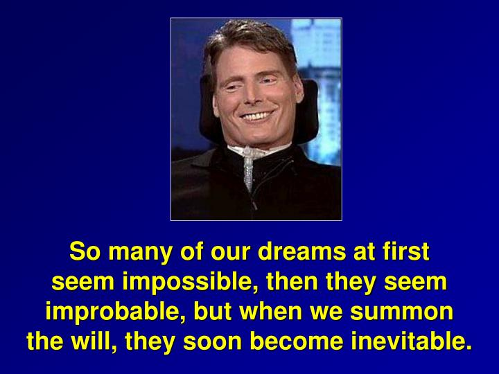 So many of our dreams at first                     seem impossible, then they seem                   improbable, but when we summon                     the will, they soon become inevitable.