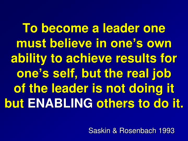 To become a leader one               must believe in one's own               ability to achieve results for one's self, but the real job                       of the leader is not doing it                but
