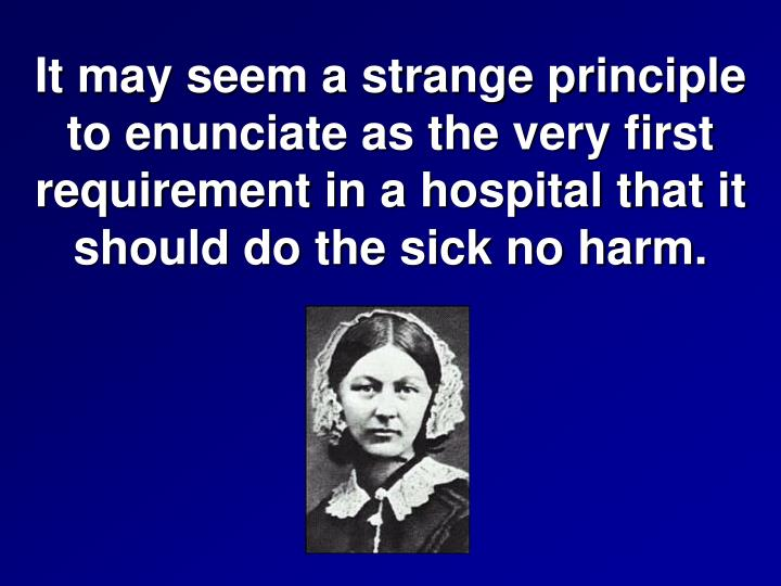 It may seem a strange principle to enunciate as the very first requirement in a hospital that it should do the sick no harm.