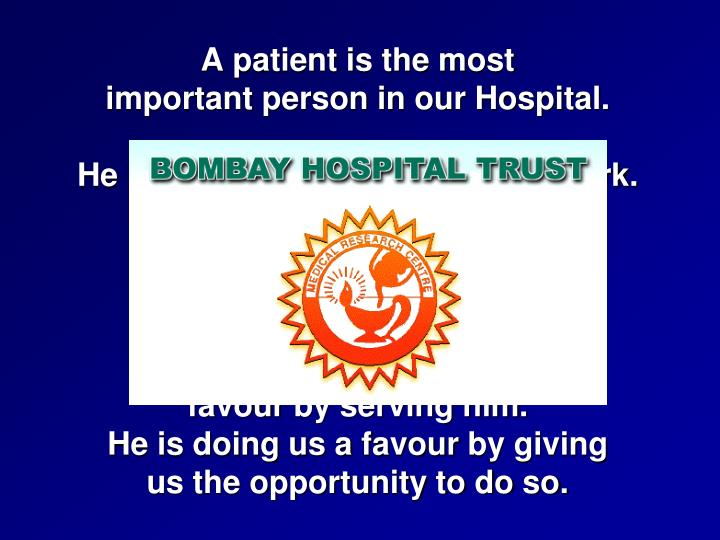 A patient is the most                                      important person in our Hospital.