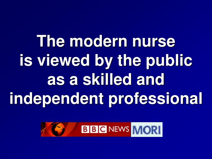 The modern nurse                      is viewed by the public             as a skilled and independent professional