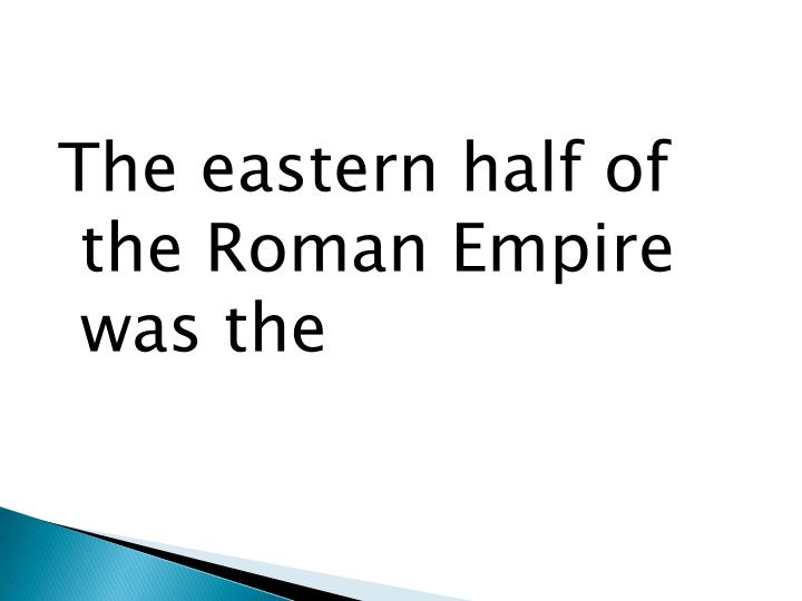 The eastern half of the Roman Empire was the