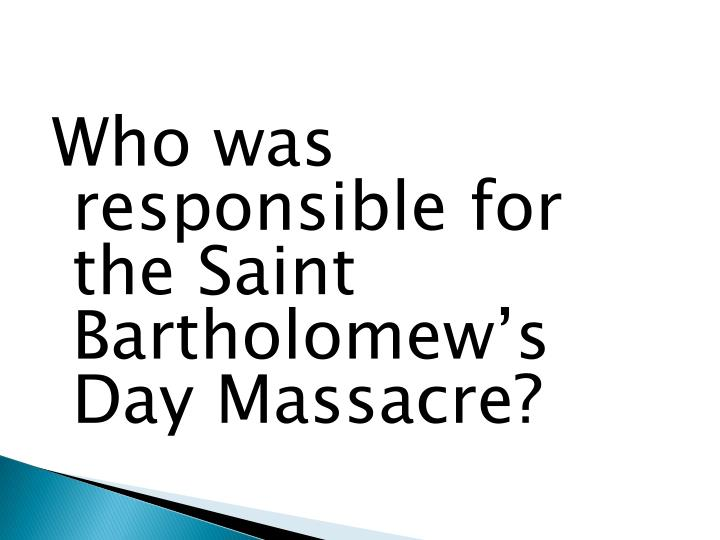 Who was responsible for the Saint Bartholomew's Day Massacre?