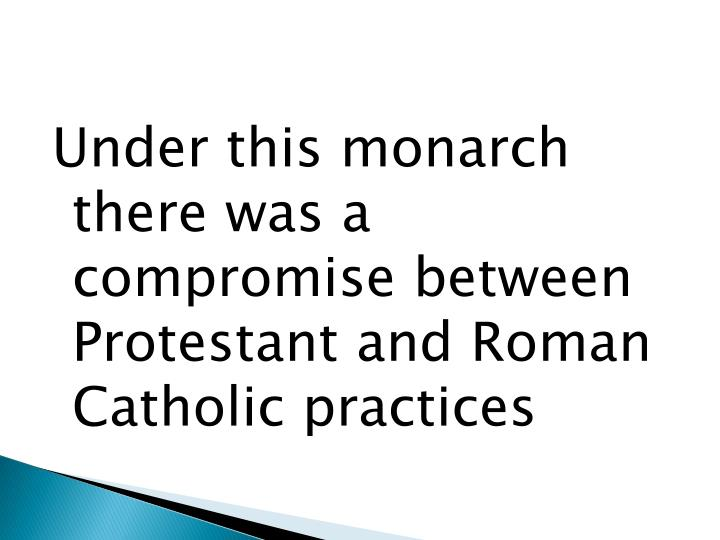 Under this monarch there was a compromise between Protestant and Roman Catholic practices