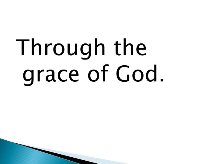 Through the grace of God.
