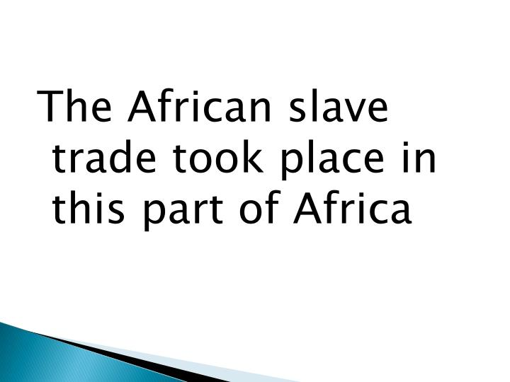 The African slave trade took place in this part of Africa