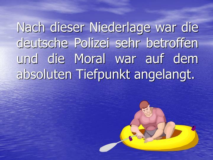 Nach dieser Niederlage war die deutsche Polizei sehr betroffen und die Moral war auf dem absoluten Tiefpunkt angelangt.