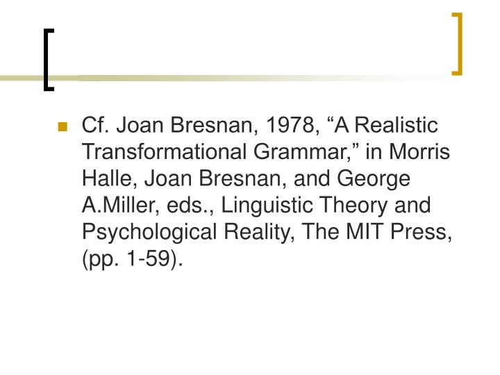 "Cf. Joan Bresnan, 1978, ""A Realistic Transformational Grammar,"" in Morris Halle, Joan Bresnan, and George A.Miller, eds., Linguistic Theory and Psychological Reality, The MIT Press, (pp. 1-59)."