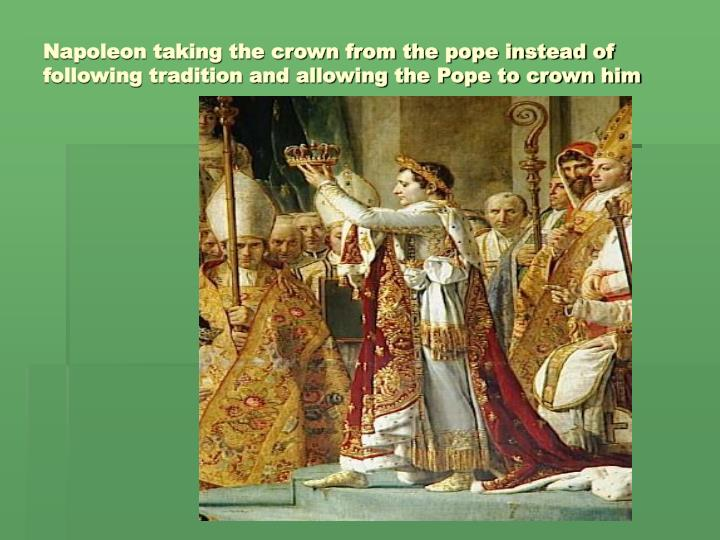 Napoleon taking the crown from the pope instead of following tradition and allowing the Pope to crown him