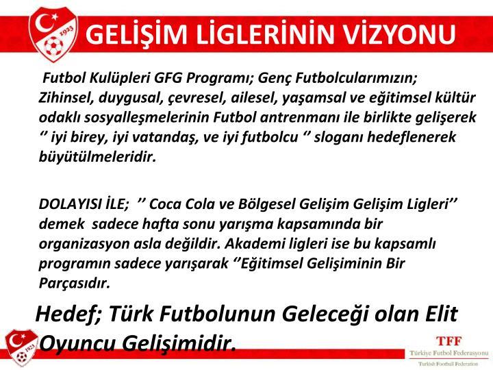 Futbol Kulüpleri GFG Programı; Genç Futbolcularımızın; Zihinsel, duygusal, çevresel, ailesel, yaşamsal ve eğitimsel kültür odaklı sosyalleşmelerinin Futbol antrenmanı ile birlikte gelişerek '' iyi birey, iyi vatandaş, ve iyi futbolcu '' sloganı hedeflenerek büyütülmeleridir.