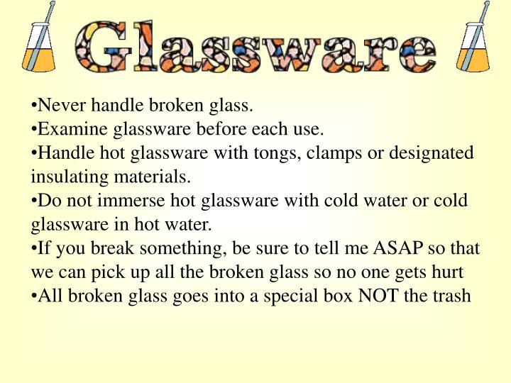 Never handle broken glass.