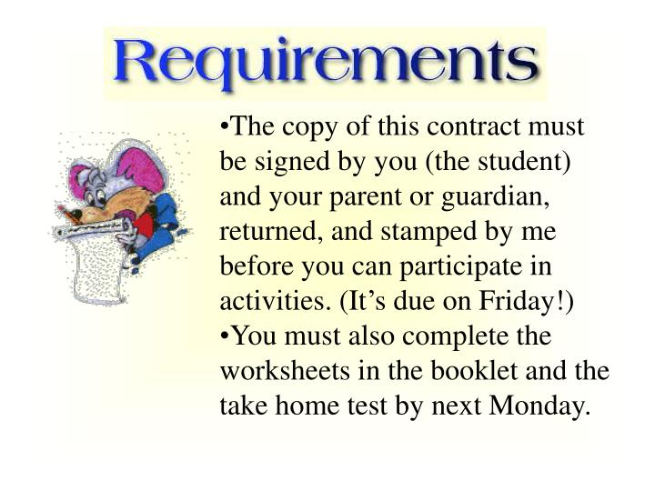 The copy of this contract must be signed by you (the student) and your parent or guardian, returned, and stamped by me before you can participate in activities. (It's due on Friday!)