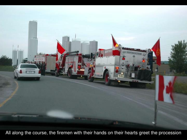 All along the course, the firemen with their hands on their hearts greet the procession