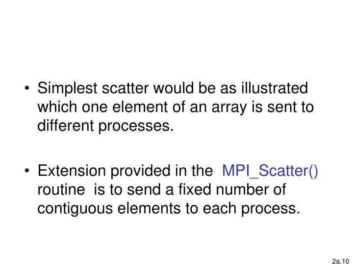 Simplest scatter would be as illustrated which one element of an array is sent to different processes.
