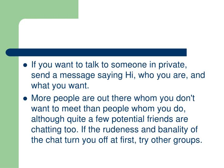 If you want to talk to someone in private, send a message saying Hi, who you are, and what you want.