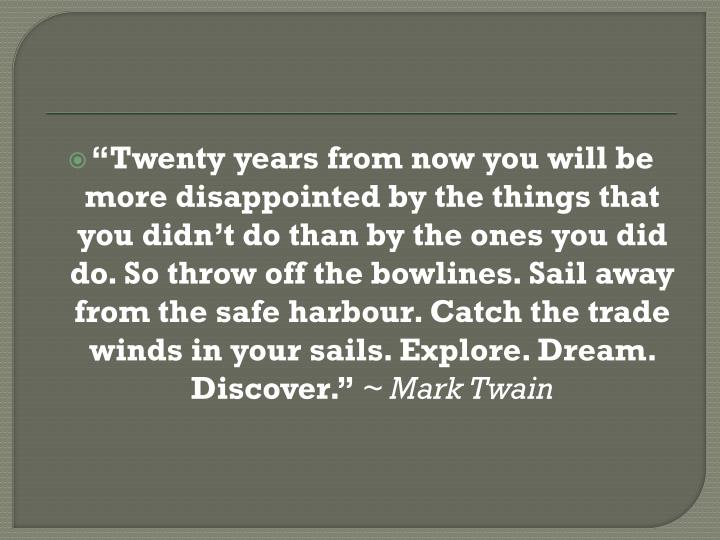 """Twenty years from now you will be more disappointed by the things that you didn't do than by the ones you did do. So throw off the bowlines. Sail away from the safe harbour. Catch the trade winds in your sails. Explore. Dream. Discover."""