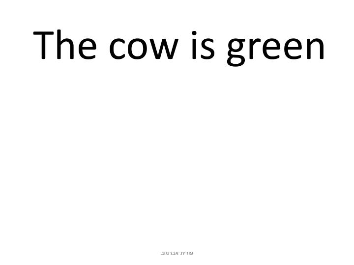 The cow is green