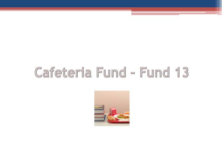 Cafeteria Fund – Fund 13