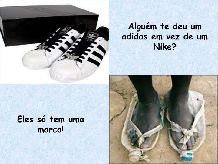 Alguém te deu um adidas em vez de um Nike?
