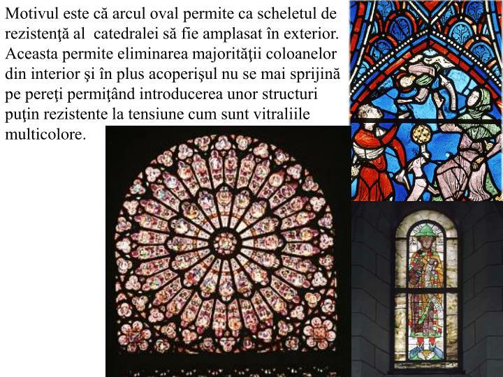 Motivul este că arcul oval permite ca scheletul de rezistenţă al  catedralei să fie amplasat în exterior. Aceasta permite eliminarea majorităţii coloanelor din interior şi în plus acoperişul nu se mai sprijină pe pereţi permiţând introducerea unor structuri puţin rezistente la tensiune cum sunt vitraliile multicolore.
