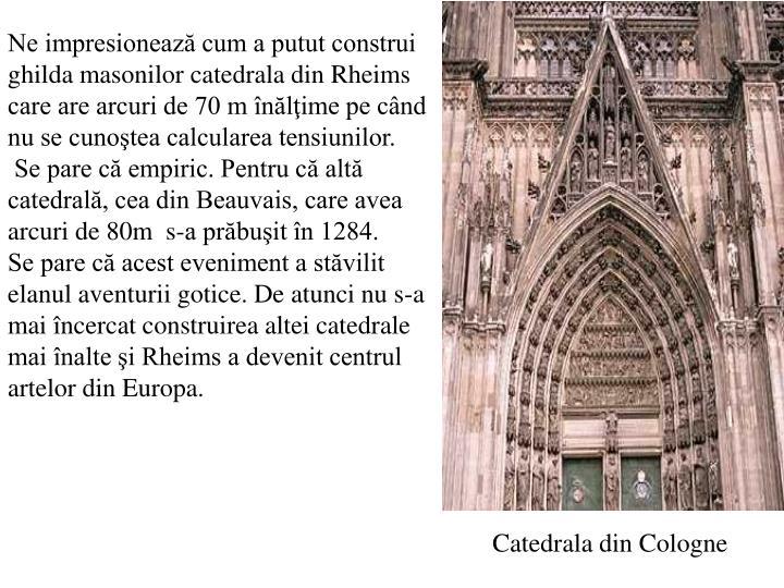 Ne impresionează cum a putut construi ghilda masonilor catedrala din Rheims care are arcuri de 70 m înălţime pe când nu se cunoştea calcularea tensiunilor.