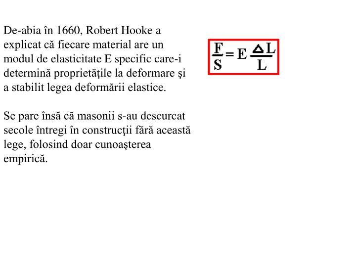 De-abia în 1660, Robert Hooke a explicat că fiecare material are un modul de elasticitate E specific care-i determină proprietăţile la deformare şi a stabilit legea deformării elastice.
