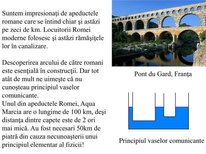 Suntem impresionaţi de apeductele romane care se întind chiar şi astăzi pe zeci de km. Locuitorii Romei moderne folosesc şi astăzi rămăşiţele lor în canalizare.