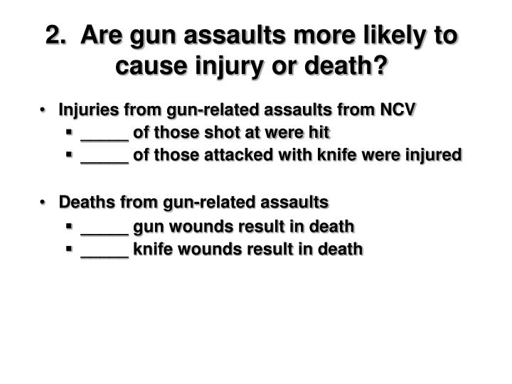 2.  Are gun assaults more likely to cause injury or death?