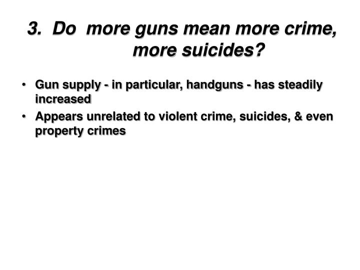 3.  Do  more guns mean more crime, more suicides?