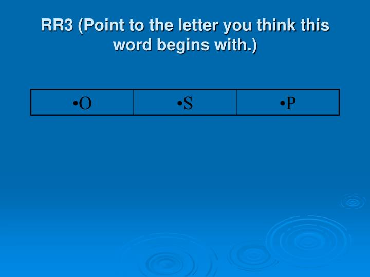 RR3 (Point to the letter you think this word begins with.)