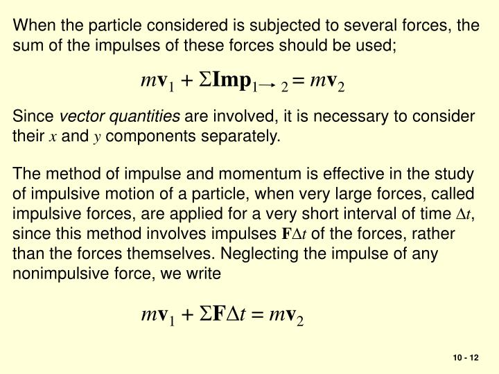 When the particle considered is subjected to several forces, the sum of the impulses of these forces should be used;