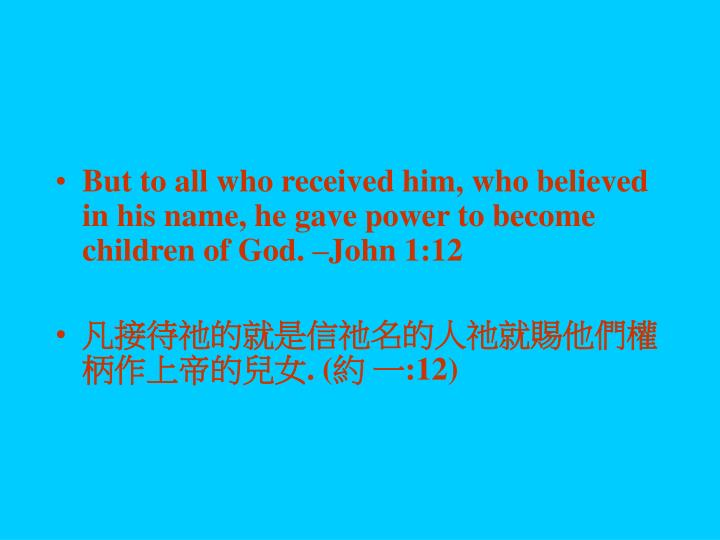 But to all who received him, who believed in his name, he gave power to become children of God. –John 1:12