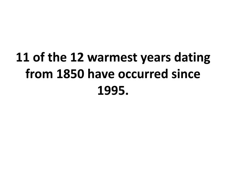 11 of the 12 warmest years dating from 1850 have occurred since 1995.