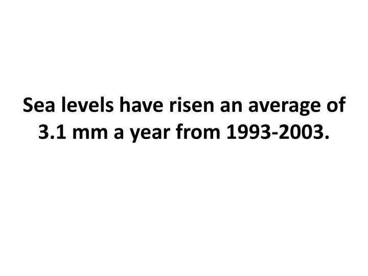 Sea levels have risen an average of 3.1 mm a year from 1993-2003.