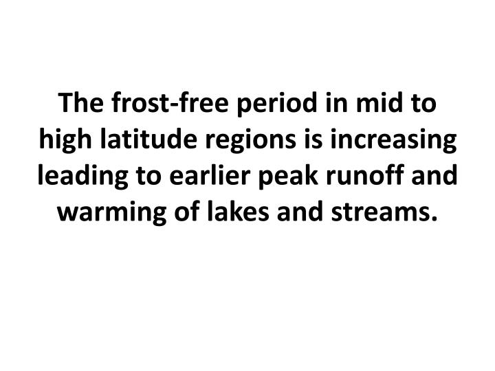 The frost-free period in mid to high latitude regions is increasing leading to earlier peak runoff and warming of lakes and streams.