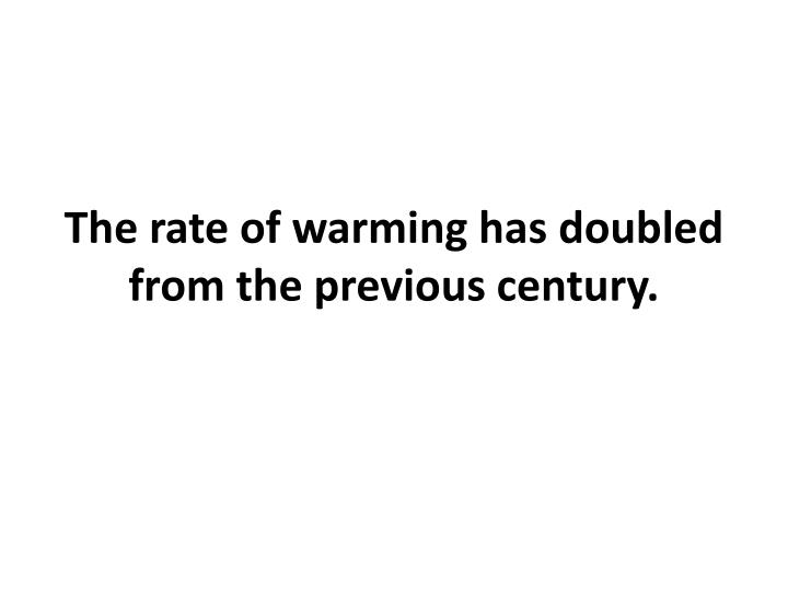 The rate of warming has doubled from the previous century.