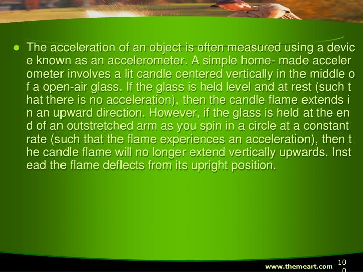 The acceleration of an object is often measured using a device known as an accelerometer. A simple home- made accelerometer involves a lit candle centered vertically in the middle of a open-air glass. If the glass is held level and at rest (such that there is no acceleration), then the candle flame extends in an upward direction. However, if the glass is held at the end of an outstretched arm as you spin in a circle at a constant rate (such that the flame experiences an acceleration), then the candle flame will no longer extend vertically upwards. Instead the flame deflects from its upright position.
