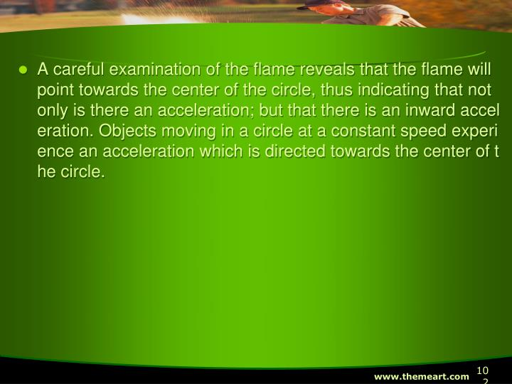 A careful examination of the flame reveals that the flame will point towards the center of the circle, thus indicating that not only is there an acceleration; but that there is an inward acceleration. Objects moving in a circle at a constant speed experience an acceleration which is directed towards the center of the circle.