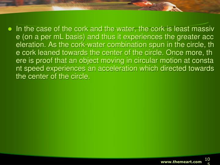 In the case of the cork and the water, the cork is least massive (on a per mL basis) and thus it experiences the greater acceleration. As the cork-water combination spun in the circle, the cork leaned towards the center of the circle. Once more, there is proof that an object moving in circular motion at constant speed experiences an acceleration which directed towards the center of the circle.