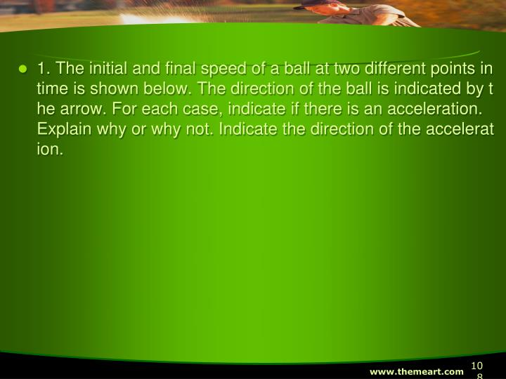 1. The initial and final speed of a ball at two different points in time is shown below. The direction of the ball is indicated by the arrow. For each case, indicate if there is an acceleration. Explain why or why not. Indicate the direction of the acceleration.