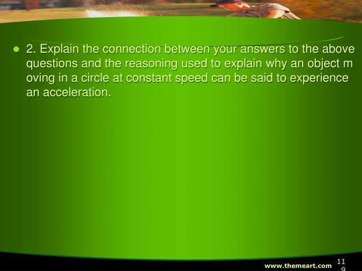 2. Explain the connection between your answers to the above questions and the reasoning used to explain why an object moving in a circle at constant speed can be said to experience an acceleration.